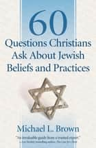 60 Questions Christians Ask About Jewish Beliefs and Practices ebook by Michael L. Brown