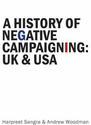 A History of Negative Campaigning UK and USA ebook by Andrew Woodman & Harpreet Sangra