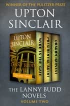 The Lanny Budd Novels Volume Two - Wide Is the Gate, Presidential Agent, and Dragon Harvest ebook by Upton Sinclair