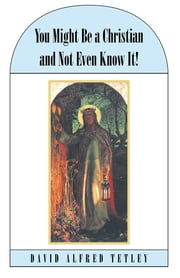 You Might Be a Christian and Not Even Know It! ebook by David Alfred Tetley