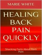 Healing Back Pain Quickly: Shocking Facts About Back Pain ebook by Marie White
