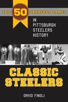Classic Steelers - The 50 Greatest Games in Pittsburgh Steelers History ebook by David Finoli