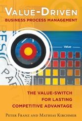 Value-Driven Business Process Management: The Value-Switch for Lasting Competitive Advantage ebook by Peter Franz,Mathias Kirchmer