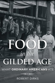 Food in the Gilded Age - What Ordinary Americans Ate ebook by Robert Dirks