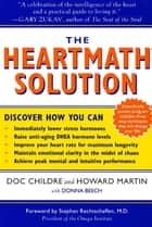 The HeartMath Solution - The Institute of HeartMath's Revolutionary Program for Engaging the Power of the Heart's Intelligence ebook by Doc Childre, Howard Martin