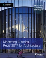 Mastering Autodesk Revit 2017 for Architecture ebook by Marcus Kim,Lance Kirby,Eddy Krygiel