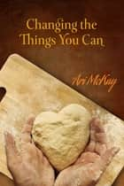 Changing the Things You Can ebook by Ari McKay