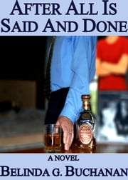 After All Is Said And Done: A Novel of Infidelity, Healing & Forgiveness ebook by Belinda G. Buchanan