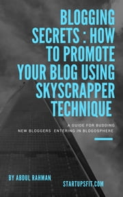 Blogging Secrets : How to Promote Your Blog Using Skyscraper Technique ebook by Abdul Rahman