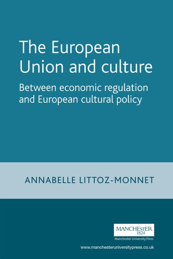 The European Union and culture - Between economic regulation and European cultural policy ebook by Annabelle Littoz-Monnet