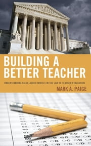 Building a Better Teacher - Understanding Value-Added Models in the Law of Teacher Evaluation ebook by Paige