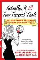 Actually, It Is Your Parents' Fault - Why Your Romantic Relationship Isn't Working, and How to Fix It ebook by Philip Van Munching, Bernie Katz