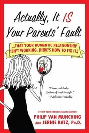 Actually, It Is Your Parents' Fault - Why Your Romantic Relationship Isn't Working, and How to Fix It ebook by Philip Van Munching,Bernie Katz