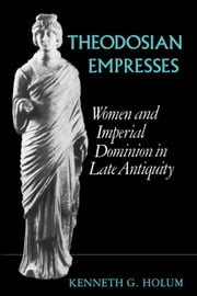Theodosian Empresses: Women and Imperial Dominion in Late Antiquity ebook by Holum, Kenneth G.