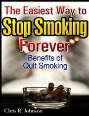 The Easiest Way to Stop Smoking Forever: Benefits of Quit Smoking ebook by Chris R. Johnson