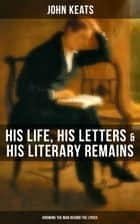 John Keats: His Life, His Letters & His Literary Remains (Knowing the Man Behind the Lyrics) - Complete Letters and Two Extensive Biographies ebook by John Keats