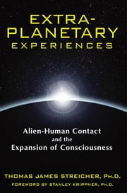 Extra-Planetary Experiences - Alien-Human Contact and the Expansion of Consciousness ebook by Thomas James Streicher, Ph.D.,Stanley Krippner, Ph.D.