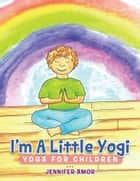 I'm A Little Yogi - Yoga for Children ebook by Jennifer Amor