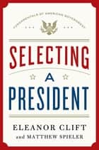 Selecting a President ebook by Eleanor Clift, Matthew Spieler