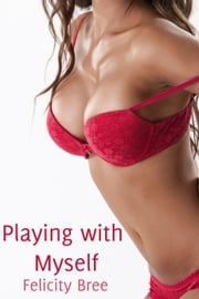 Playing with Myself (Masturbation Erotica) ebook by Felicity Bree