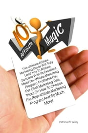 10 Affiliate Magic - This Ultimate Affiliate Marketing Guide Will Truly Lead You To Affiliate Success With Its Excellent Ideas On Affiliate Marketing Program, Profitable Pay Per Click Marketing Tips, And So Much More! ebook by Patricia W. Wiley