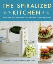 The Spiralized Kitchen - Transform Your Vegetables into Fresh and Surprising Meals ebook by Leslie Bilderback