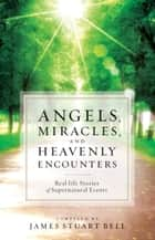 Angels, Miracles, and Heavenly Encounters ebook by James Stuart Bell