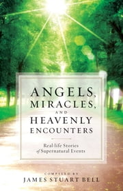 Angels, Miracles, and Heavenly Encounters - Real-Life Stories of Supernatural Events ebook by James Stuart Bell