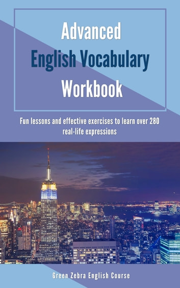 Advanced English Vocabulary Workbook: Fun Lessons and Effective Exercises to Learn Over 280 Real-life Expressions ebook by Green Zebra English Course