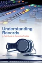 Understanding Records - A Field Guide To Recording Practice ebook by Dr. Jay Hodgson