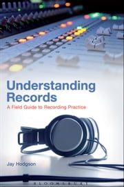 Understanding Records - A Field Guide To Recording Practice ebook by Jay Hodgson