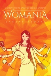 Womania - A Salute to the Spirit of Being a Woman ebook by Sanjay Tiwari