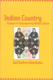 Indian Country - Essays on Contemporary Native Culture ebook by Gail Guthrie Valaskakis