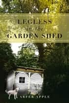 Legless in the Garden Shed ebook by Arfer Apple