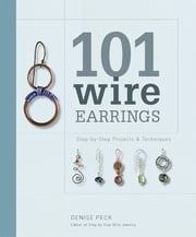 101 Wire Earrings - Step-by-Step Techniques and Projects ebook by Denise Peck