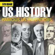 5th Grade Us History: Famous US Inventors - Fifth Grade Books Inventors for Kids ebook by Baby Professor