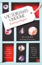 Victorians Undone: Tales of the Flesh in the Age of Decorum ebook by Kathryn Hughes