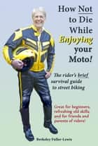 How Not To Die While Enjoying your Motorcycle ebook by Berkeley F. Fuller-Lewis