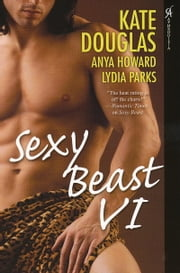 Sexy Beast VI ebook by Kate Douglas,Lydia Parks,Anya Howard