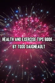 Health and Exercise Tips Book ebook by Todd Daigneault