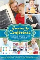 Growing Up with Conference - Practical Ways to Make General Conference Fun Year-round ebook by Emilee Reynolds, Cassie Lytle, Tiffany McDaniel