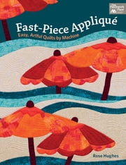 Fast-Piece Applique - Easy, Artful Quilts by Machine ebook by Rose Hughes