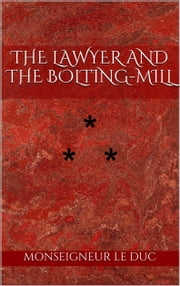 THE LAWYER AND THE BOLTING-MILL - STORY THE SEVENTEENTH ebook by Monseigneur Le Duc