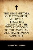 The Bible History, Old Testament, Volume 7: From the Decline of the Two Kingdoms to the Assyrian and Babylonian Captivity ebook by Alfred Edersheim