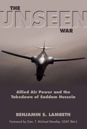 The Unseen War - Allied Air Power and the Takedown of Saddam Hussein ebook by Benjamin S. Benjamin Lambeth