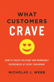 What Customers Crave - How to Create Relevant and Memorable Experiences at Every Touchpoint ebook by Nicholas J. Webb