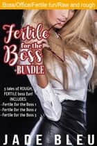 Fertile for the Boss Bundle ebook by Jade Bleu