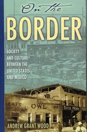 On the Border - Society and Culture between the United States and Mexico ebook by Andrew Grant Wood,María S. Arbeláez,Daniel D. Arreola,Juan Cabeza de Baca,Vincent Cabeza de Baca,Travis Du Bry,Josiah McC. Hayman,Víctor Manuel Macías-González,Jeffrey M. Pilcher,Eric Michael Schantz,Lawrence D. Taylor,Paul Vanderwood,Devra Weber
