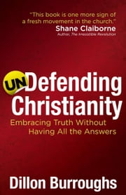 Undefending Christianity - Embracing Truth Without Having All the Answers ebook by Dillon Burroughs