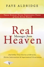 Real Messages From Heaven: And Other True Stories of Miracles, Divine Intervention and Supernatural Occurrences ebook by Faye Aldridge